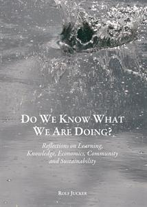 Rolf Jucker: Do We Know What We Are Doing? Reflections on Learning, Knowledge, Economics, Community and Sustainability
